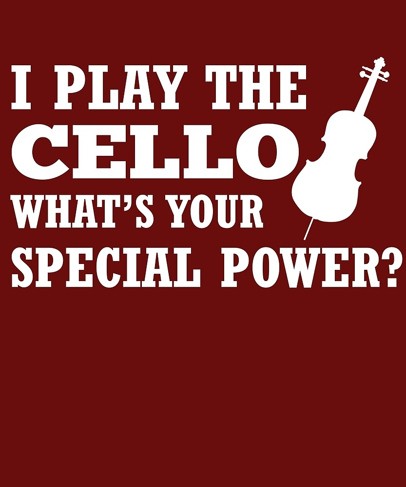 I Play Cello What's Your Special Power?  by AlwaysAwesome