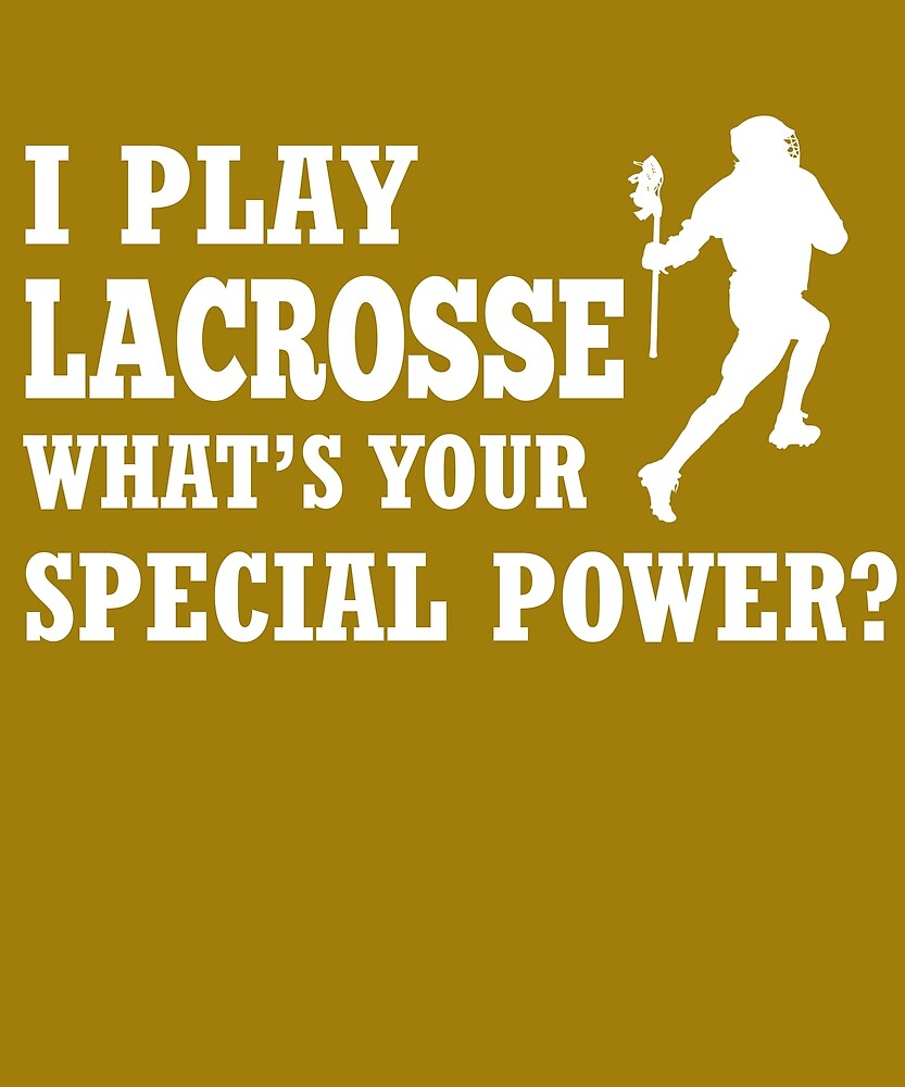 I Play Lacrosse What's Your Special Power?  by AlwaysAwesome