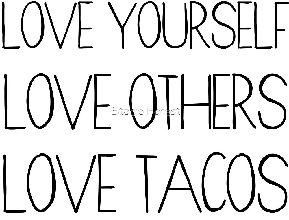 Love Yourself, Love Others, Love Tacos by Stacie Forest