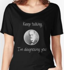 Psychoanalytic/Freud- Keep talking, I'm diagnosing you Women's Relaxed Fit T-Shirt