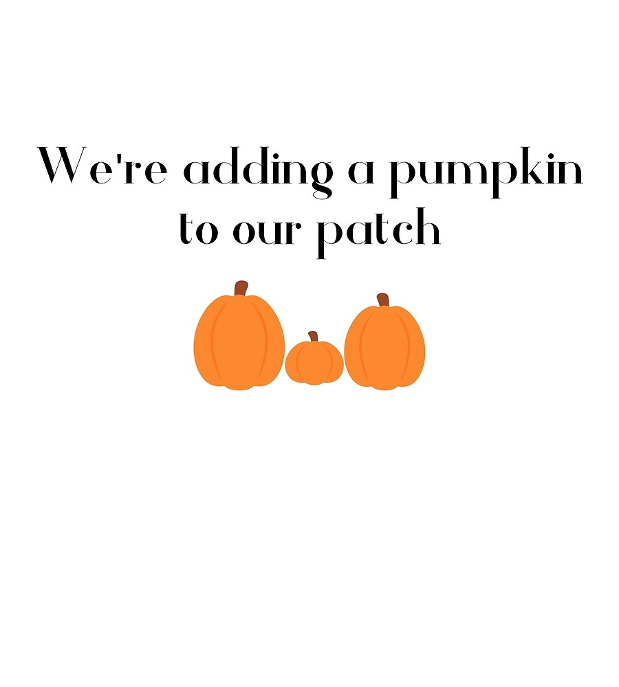 We're Adding A Pumpkin To Our Patch (First Baby) by AlaskaGirl