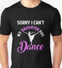 Sorry I can't my daughter has dance Unisex T-Shirt