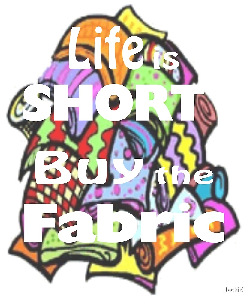 Life Is Short Buy The Fabric by JackiK