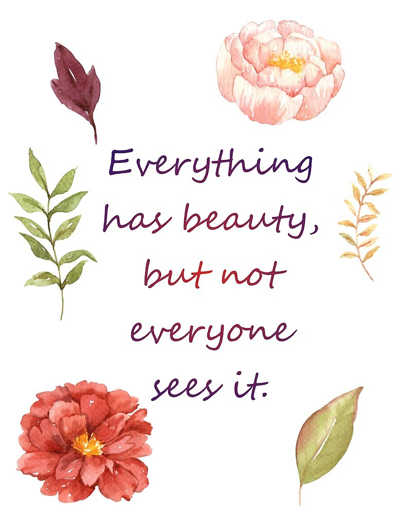 Everything has beauty, but not everyone sees it. by Ian McKenzie