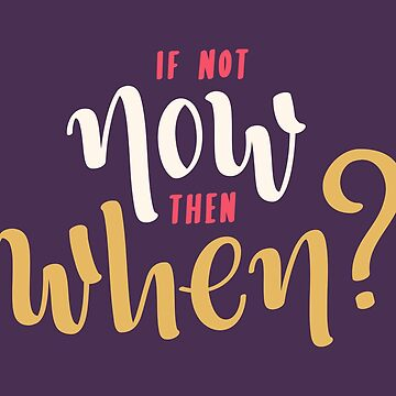 If not now, then when?  by geekyshop