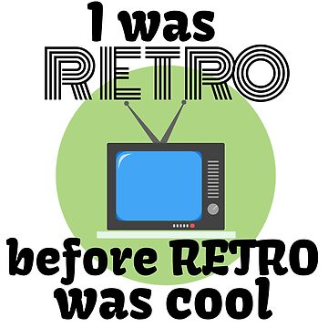I Was Retro Before Retro Was Cool by AuntieKat