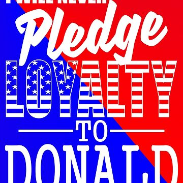 Never Pledge Loyalty Donald by EthosWear