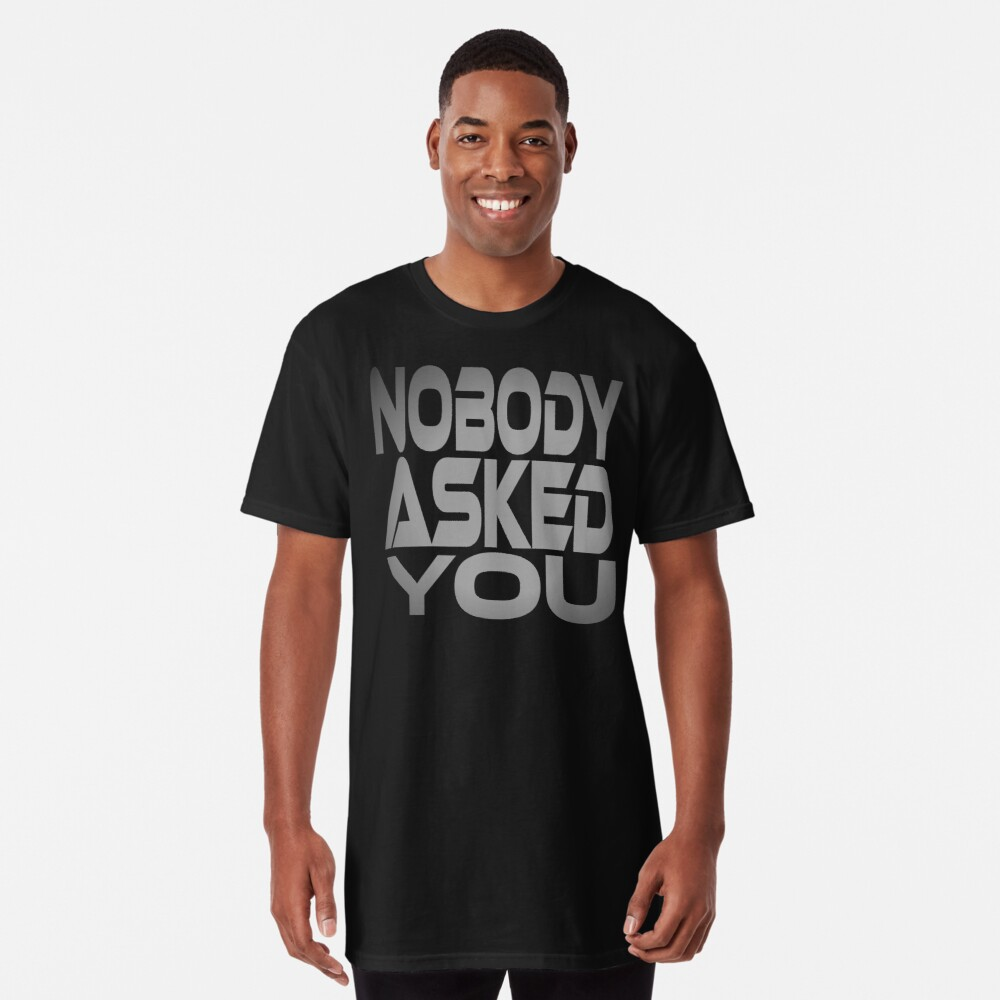 Nobody Asked You Long T-Shirt