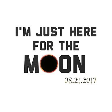 Total Solar Eclipse 2017 I'm Just Here For The Moon Funny Quote Novelty Tee by arnaldog
