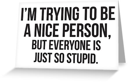 I'm Trying To Be A Nice Person, But Everyone Is Just So Stupid by Matt Chan