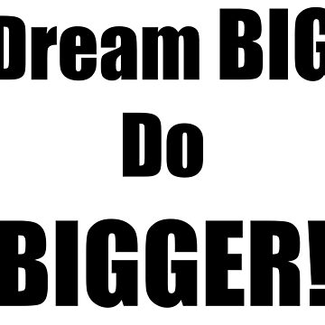 Dream big do bigger! by amlpdiu