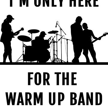 I'm only here for the warm up band by Russell1406