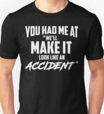 "You had me at ""we'll make it look like an accident"" T-Shirt"