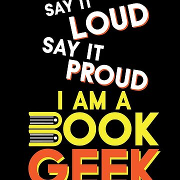 Say It Loud Im A Book Geek by Chickini