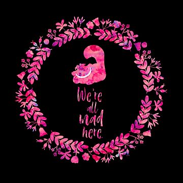 We're all mad here. - Cheshire Cat. Alice in Wonderland. by literarylifeco