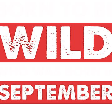 Born To Be Wild Who Was Born In September by zumbala