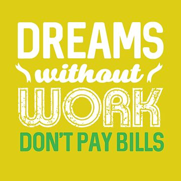 Dreams without work don't pay bills by RoyalT-shirts
