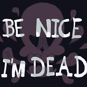 Be Nice, I'm Dead by BellaExclames