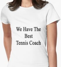 We Have The Best Tennis Coach  Women's Fitted T-Shirt