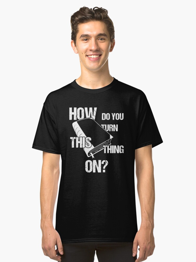 How Do You Turn This Thing On Back To College Classic T-Shirt Front