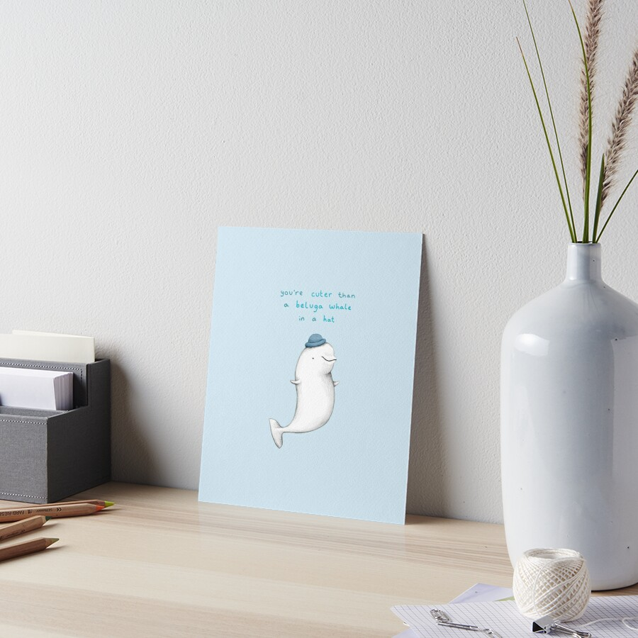 You're Cuter than a Beluga Whale in a Hat Art Board Print