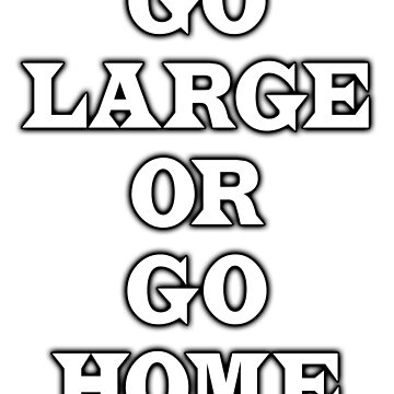 GO LARGE OR GO HOME by TOMSREDBUBBLE