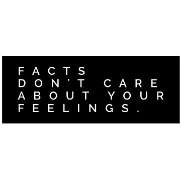 Facts Don't Care About Your Feelings. by MadEDesigns