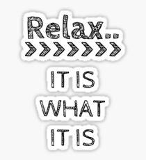 RELAX > IT IS WHAT IT IS Sticker