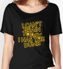 I Can't Brain Today I Has The Dumb Funny Quote Women's Relaxed Fit T-Shirt