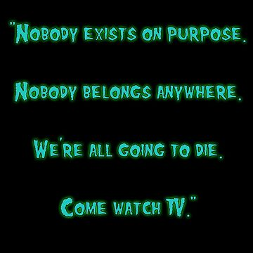 We're all going to die. Come watch TV. by cstafford