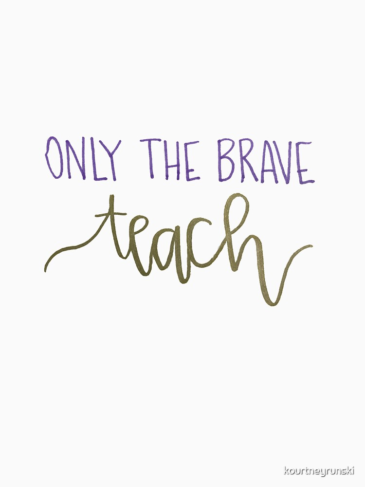 Only The Brave Teach by kourtneyrunski