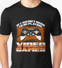 If I Wasn't Here I'd Be Playing Video Games Gift Idea For Gamers Video Game Lovers Players Gaming T-Shirt