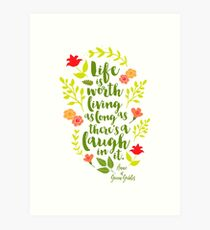 Life is worth living as long as there's a laugh in it. - Anne of Green Gables Art Print