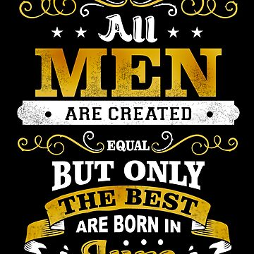 All Men Are Created Equal But Only The Best Are Born In June Shirt by acadelle