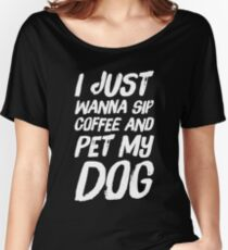 I just wanna sip coffee and pet my dog Women's Relaxed Fit T-Shirt