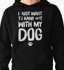 I just want to hang out with my dog - dog lover Pullover Hoodie