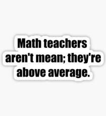 MATH TEACHERS aren't mean; they're ABOVE AVERAGE Sticker