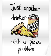 Just another beer drinker with a pizza problem Poster