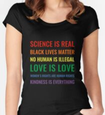 Science is real! Black lives matter! No human is illegal! Love is love! Women's rights are human rights! Kindness is everything! Shirt Women's Fitted Scoop T-Shirt