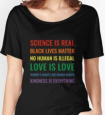 Science is real! Black lives matter! No human is illegal! Love is love! Women's rights are human rights! Kindness is everything! Shirt Women's Relaxed Fit T-Shirt