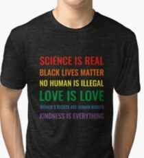 Science is real! Black lives matter! No human is illegal! Love is love! Women's rights are human rights! Kindness is everything! Shirt Tri-blend T-Shirt