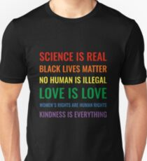 Science is real! Black lives matter! No human is illegal! Love is love! Women's rights are human rights! Kindness is everything! Shirt Unisex T-Shirt