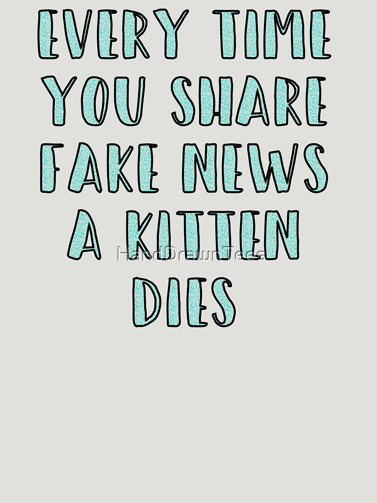 Every Time You Share Fake News a Kitten Dies by HandDrawnTees