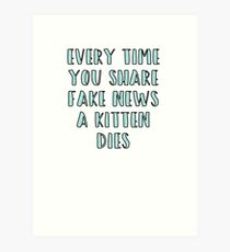 Every Time You Share Fake News a Kitten Dies Art Print