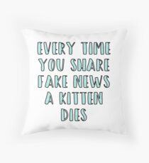 Every Time You Share Fake News a Kitten Dies Throw Pillow