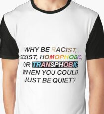 WHY BE RACIST, SEXIST, HOMOPHOBIC, OR TRANSPHOBIC WHEN YOU COULD JUST BE QUIET? Graphic T-Shirt