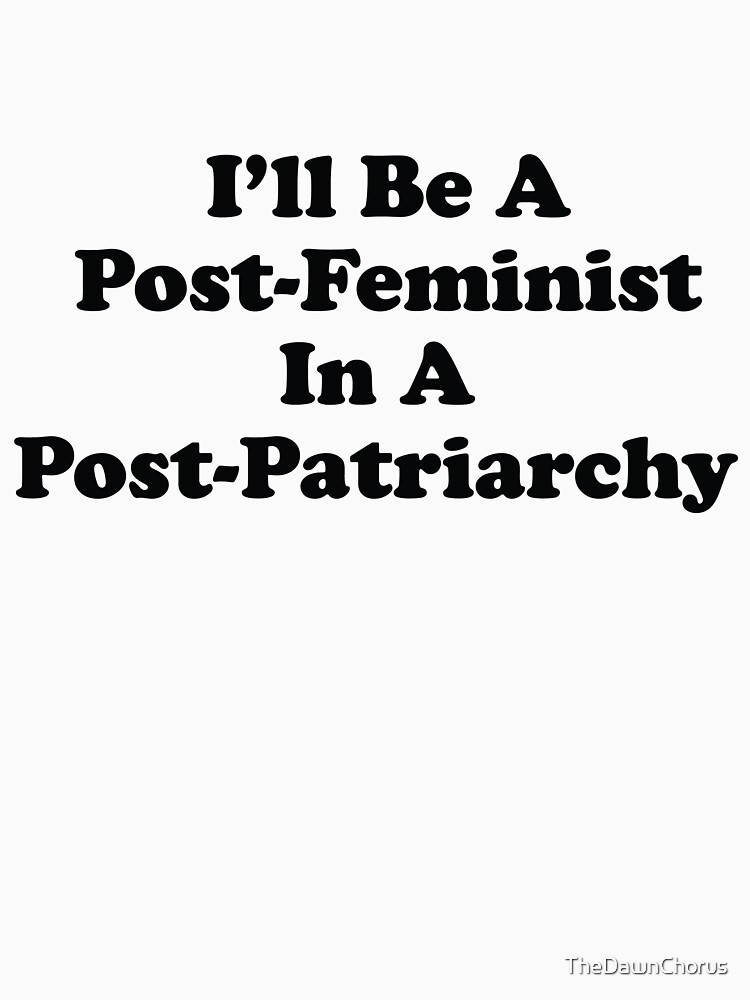 I'll Be A Post-Feminist In A Post-Patriarchy by TheDawnChorus
