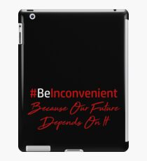 Be Inconvenient Because Our Future Depends On It iPad Case/Skin
