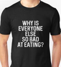 Why Is Everyone Else So Bad At Eating? T-Shirt