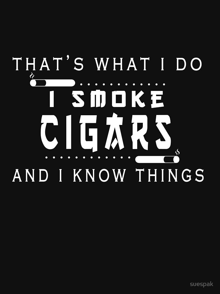 That's What I Do I Smoke Cigars And I Know Things T-Shirt by suespak